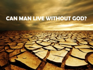 Can man live without God?